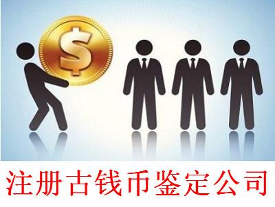 注册古钱币鉴定公司-提供公司注册流程和费用与条件及资料