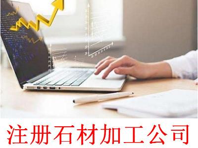 注册石材加工公司-提供公司注册流程和费用与条件及资料