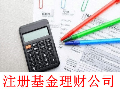 注册基金理财公司-提供公司注册流程和费用与条件及资料