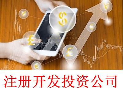 注册开发投资公司-提供公司注册流程和费用与条件及资料