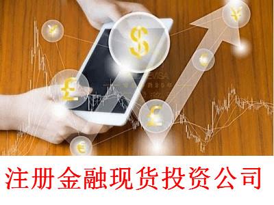 最新厦门金融现货投资公司注册流程